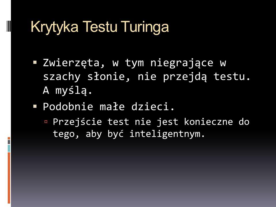 Krytyka Testu Turinga Zwierzęta, w tym niegrające w szachy słonie, nie przejdą testu. A myślą. Podobnie małe dzieci. Przejście test nie jest konieczne