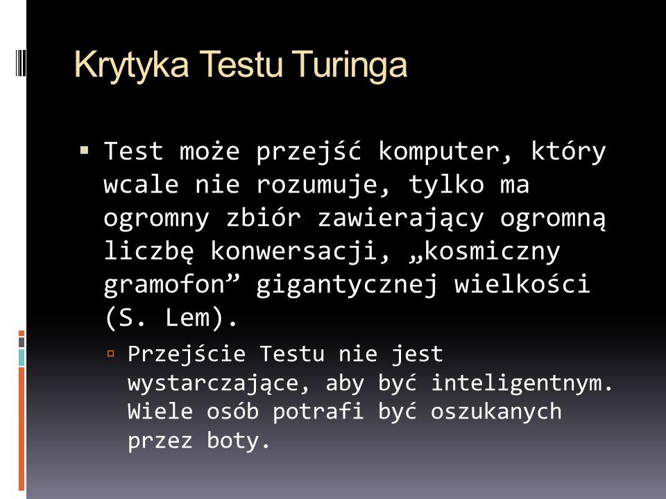 Krytyka Testu Turinga Test może przejść komputer, który wcale nie rozumuje, tylko ma ogromny zbiór zawierający ogromną liczbę konwersacji, kosmiczny g