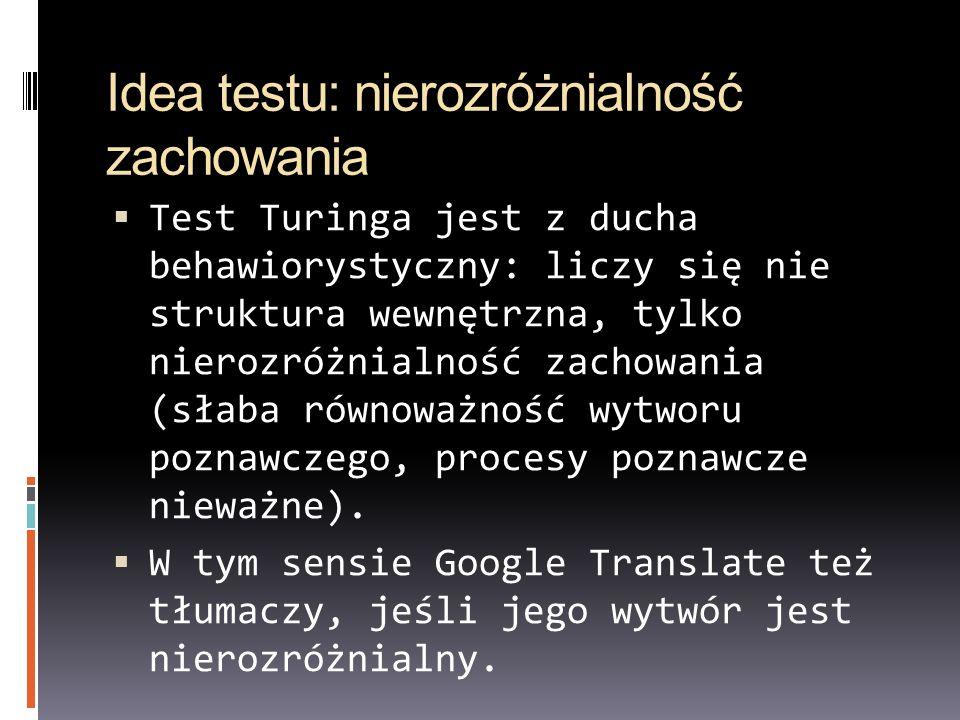 Idea testu: nierozróżnialność zachowania Test Turinga jest z ducha behawiorystyczny: liczy się nie struktura wewnętrzna, tylko nierozróżnialność zacho