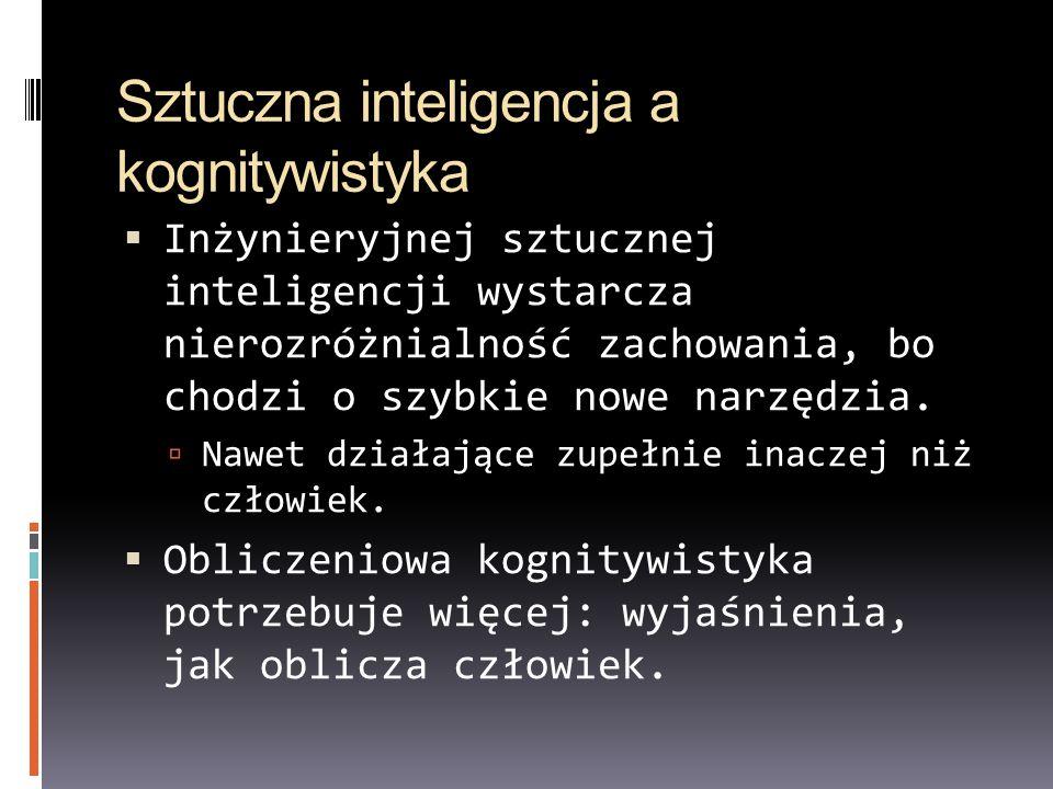 Sztuczna inteligencja a kognitywistyka Inżynieryjnej sztucznej inteligencji wystarcza nierozróżnialność zachowania, bo chodzi o szybkie nowe narzędzia