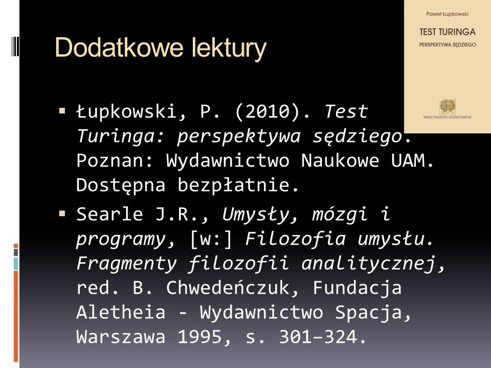 Dodatkowe lektury Łupkowski, P. (2010). Test Turinga: perspektywa sędziego. Poznan: Wydawnictwo Naukowe UAM. Dostępna bezpłatnie. Searle J.R., Umysły,