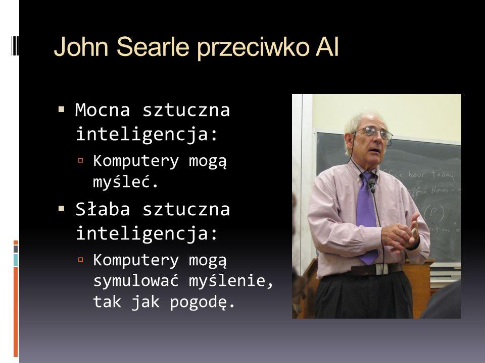 John Searle przeciwko AI Mocna sztuczna inteligencja: Komputery mogą myśleć. Słaba sztuczna inteligencja: Komputery mogą symulować myślenie, tak jak p
