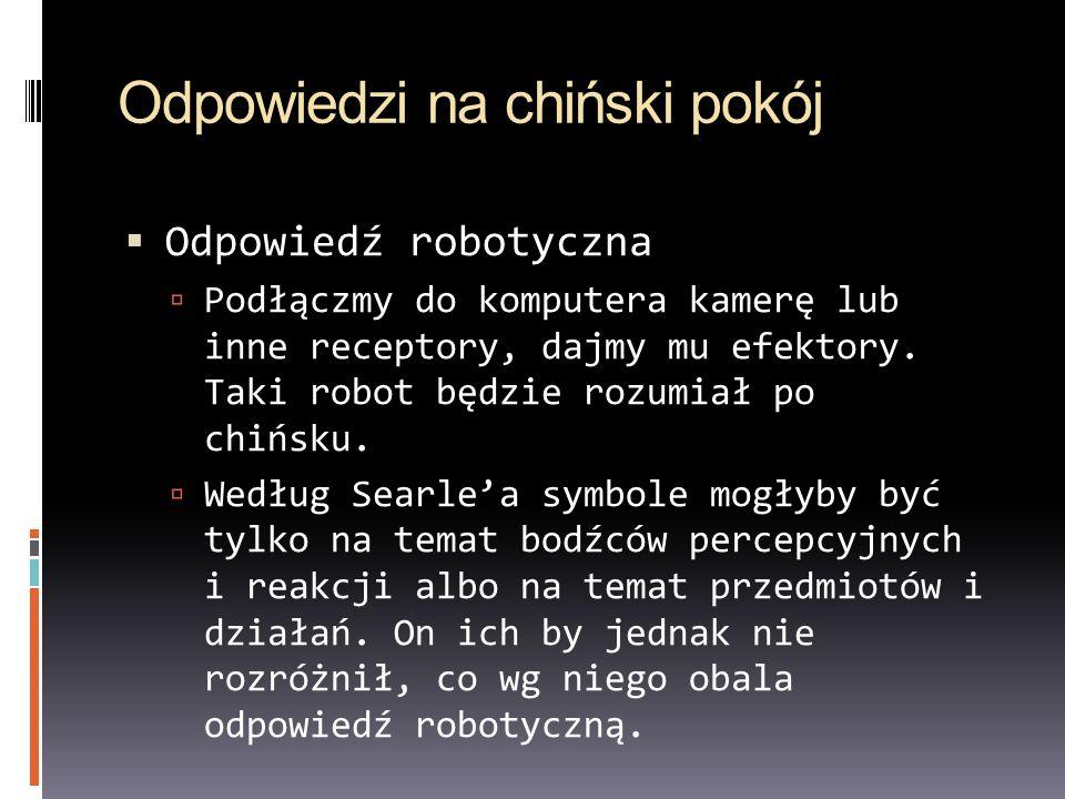 Odpowiedzi na chiński pokój Odpowiedź robotyczna Podłączmy do komputera kamerę lub inne receptory, dajmy mu efektory. Taki robot będzie rozumiał po ch