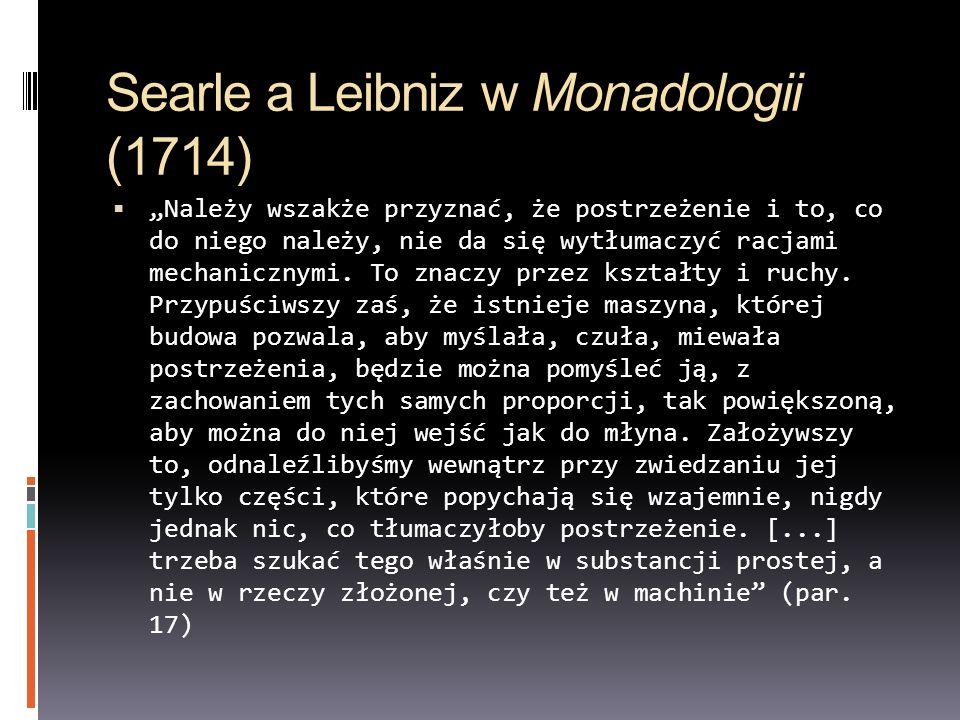 Searle a Leibniz w Monadologii (1714) Należy wszakże przyznać, że postrzeżenie i to, co do niego należy, nie da się wytłumaczyć racjami mechanicznymi.