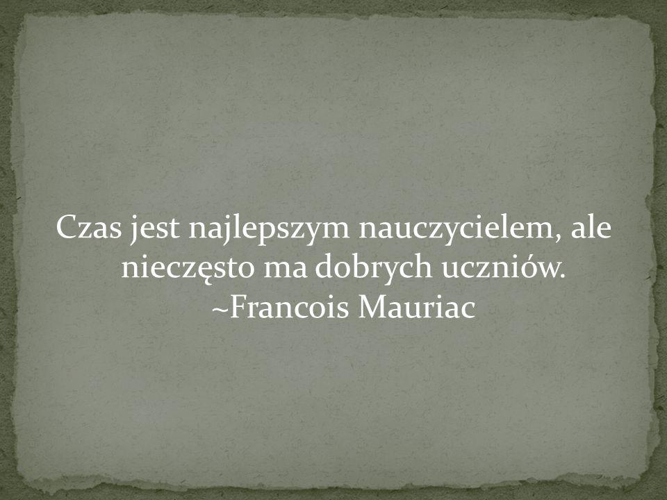 Czas jest najlepszym nauczycielem, ale nieczęsto ma dobrych uczniów. ~Francois Mauriac