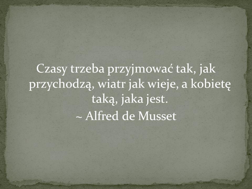 Czasy trzeba przyjmować tak, jak przychodzą, wiatr jak wieje, a kobietę taką, jaka jest. ~ Alfred de Musset