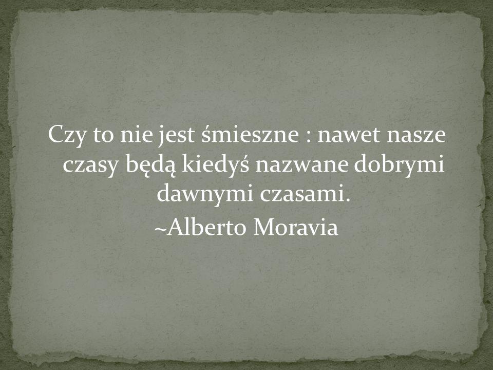 Czy to nie jest śmieszne : nawet nasze czasy będą kiedyś nazwane dobrymi dawnymi czasami. ~Alberto Moravia