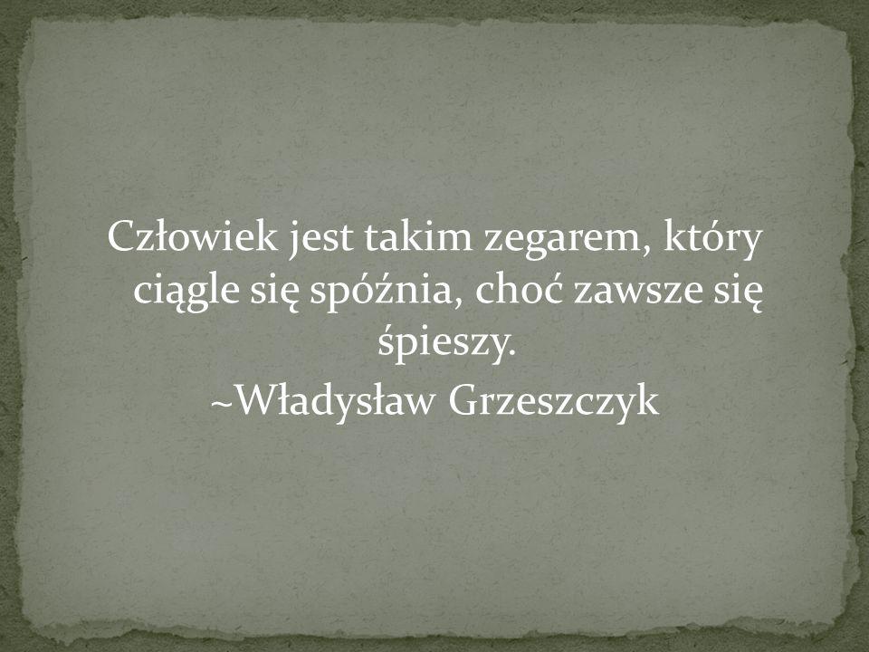 Człowiek jest takim zegarem, który ciągle się spóźnia, choć zawsze się śpieszy. ~Władysław Grzeszczyk