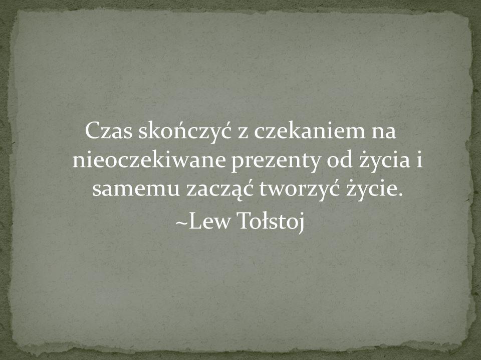 Czas skończyć z czekaniem na nieoczekiwane prezenty od życia i samemu zacząć tworzyć życie. ~Lew Tołstoj