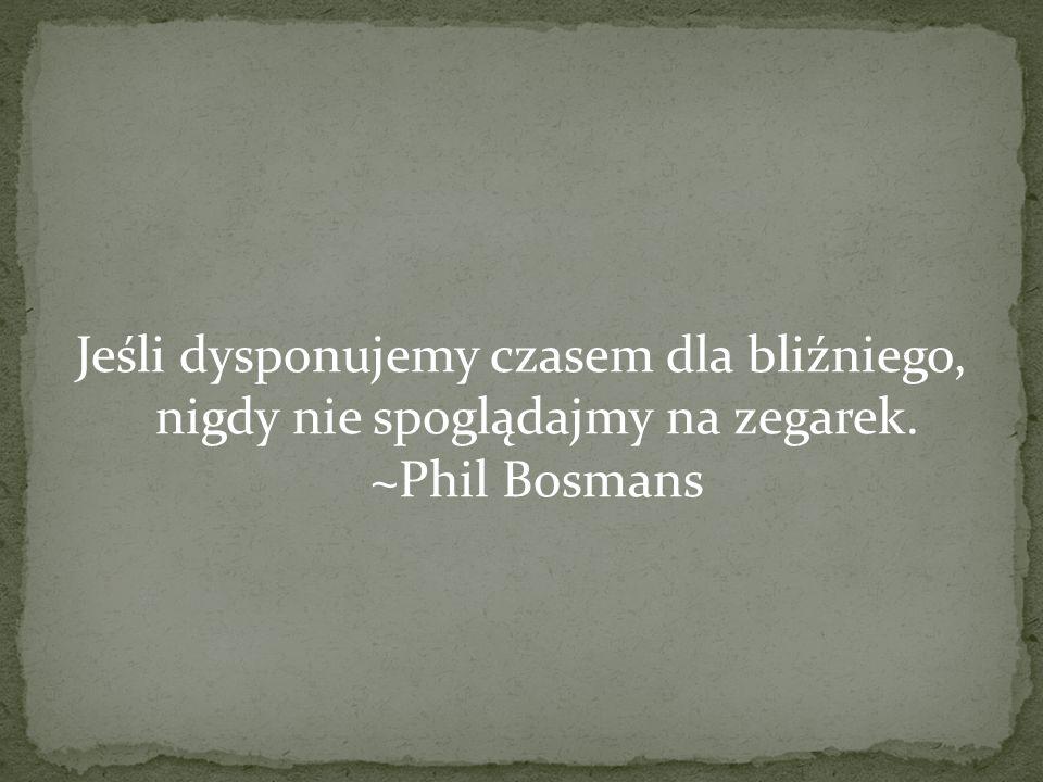 Jeśli dysponujemy czasem dla bliźniego, nigdy nie spoglądajmy na zegarek. ~Phil Bosmans