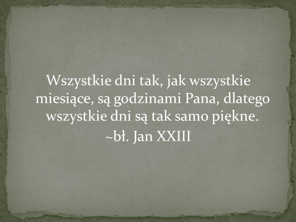 Wszystkie dni tak, jak wszystkie miesiące, są godzinami Pana, dlatego wszystkie dni są tak samo piękne. ~bł. Jan XXIII