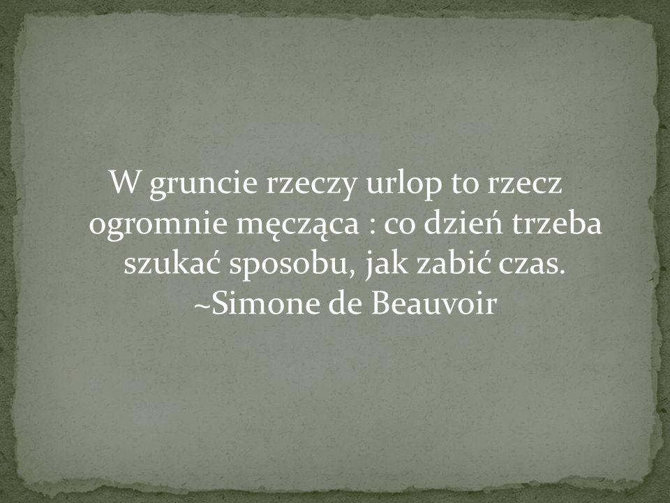 W gruncie rzeczy urlop to rzecz ogromnie męcząca : co dzień trzeba szukać sposobu, jak zabić czas. ~Simone de Beauvoir
