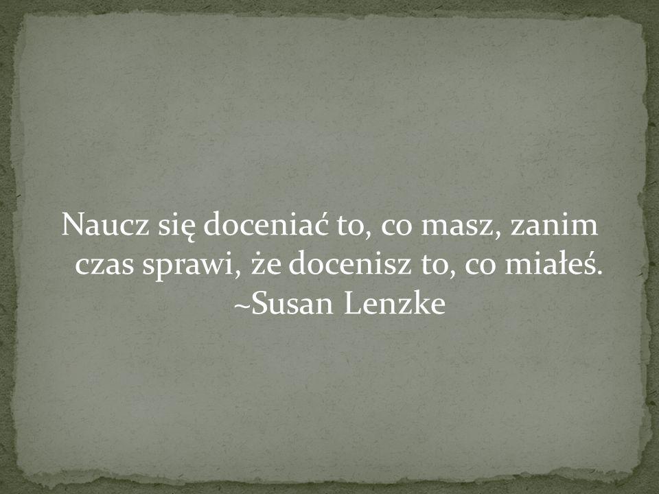 Naucz się doceniać to, co masz, zanim czas sprawi, że docenisz to, co miałeś. ~Susan Lenzke