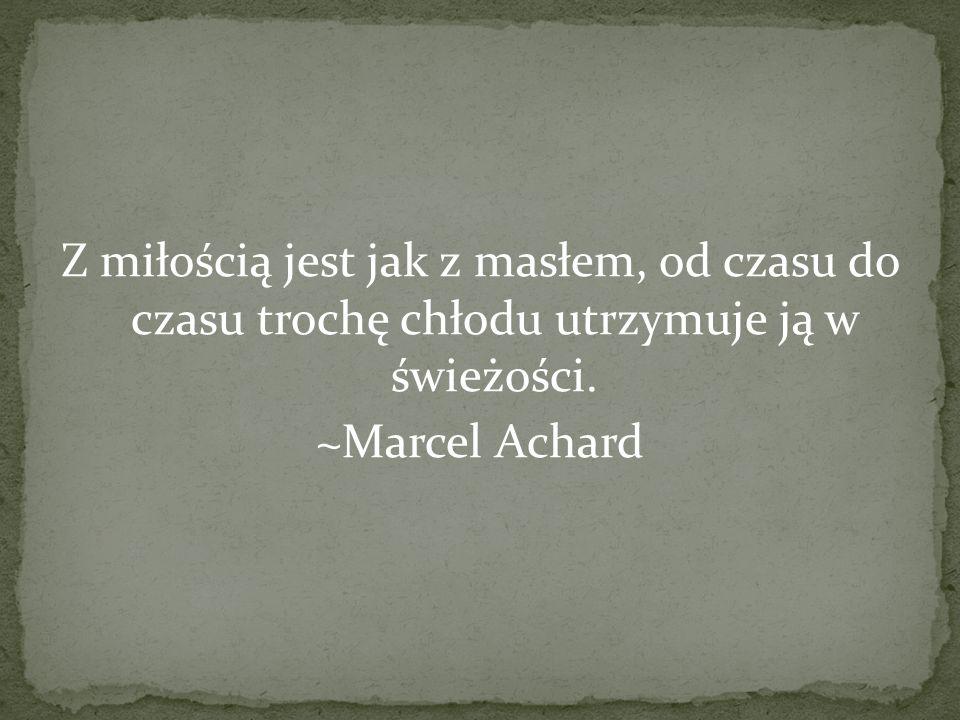 Z miłością jest jak z masłem, od czasu do czasu trochę chłodu utrzymuje ją w świeżości. ~Marcel Achard