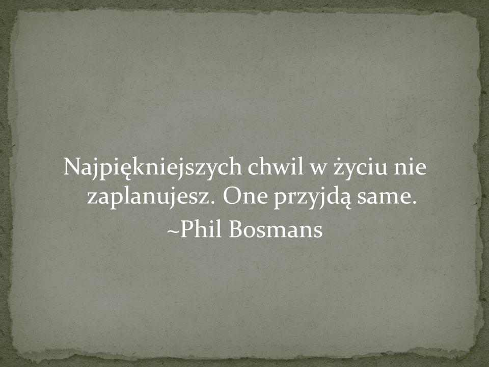 Najpiękniejszych chwil w życiu nie zaplanujesz. One przyjdą same. ~Phil Bosmans