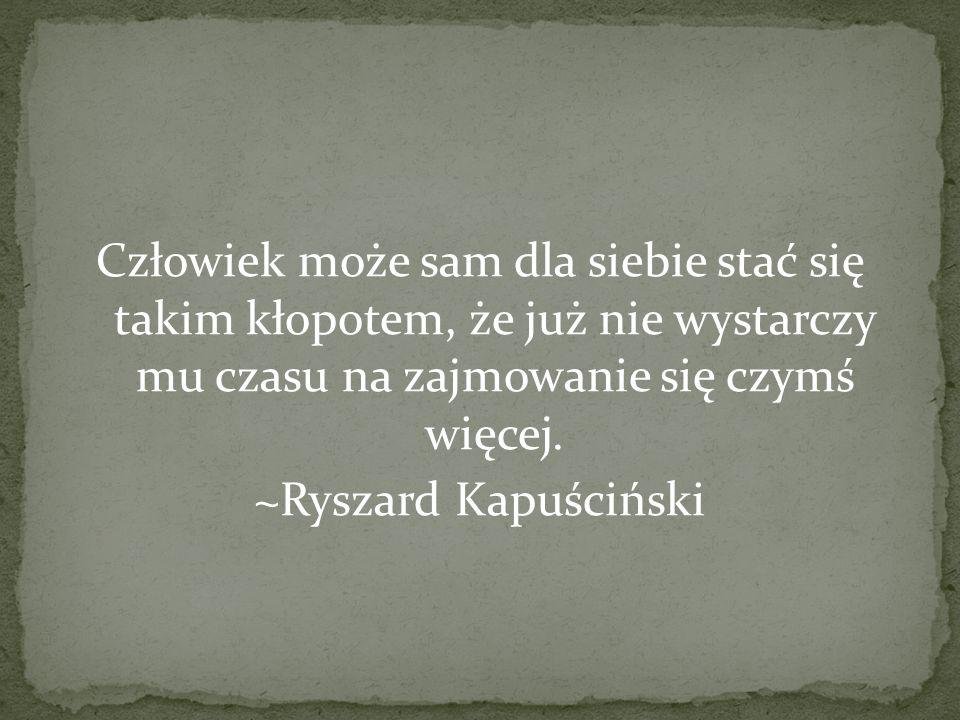 Człowiek może sam dla siebie stać się takim kłopotem, że już nie wystarczy mu czasu na zajmowanie się czymś więcej. ~Ryszard Kapuściński