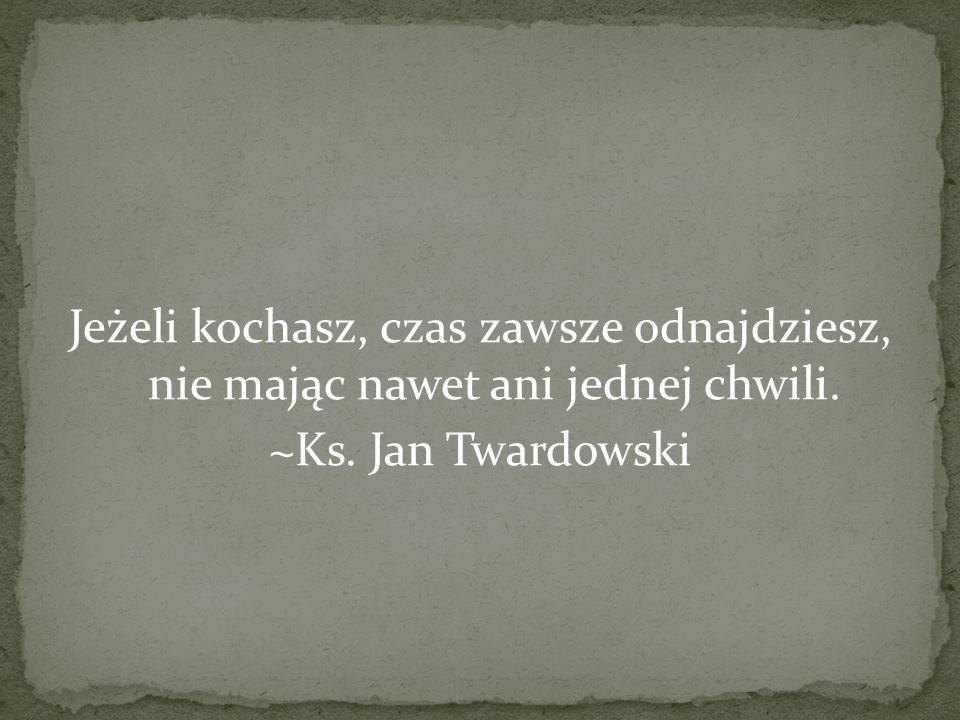Jeżeli kochasz, czas zawsze odnajdziesz, nie mając nawet ani jednej chwili. ~Ks. Jan Twardowski