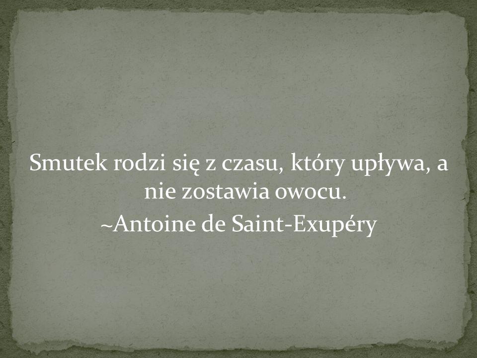 Smutek rodzi się z czasu, który upływa, a nie zostawia owocu. ~Antoine de Saint-Exupéry