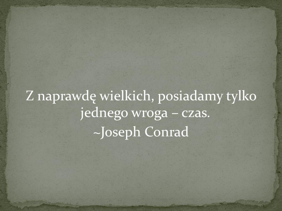 Z naprawdę wielkich, posiadamy tylko jednego wroga – czas. ~Joseph Conrad