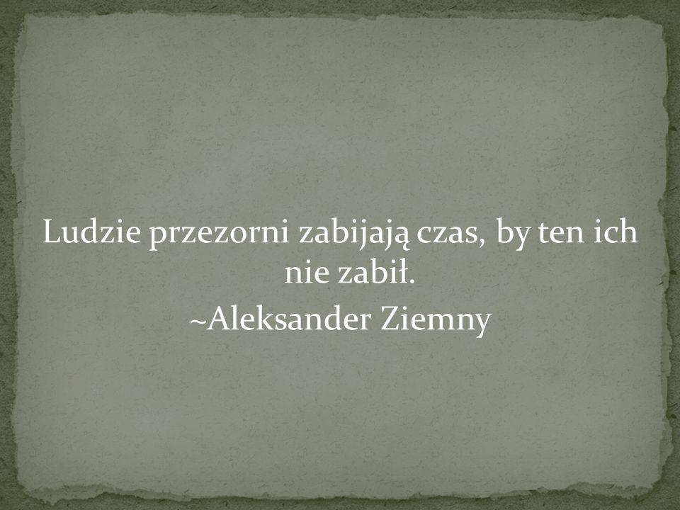 Ludzie przezorni zabijają czas, by ten ich nie zabił. ~Aleksander Ziemny