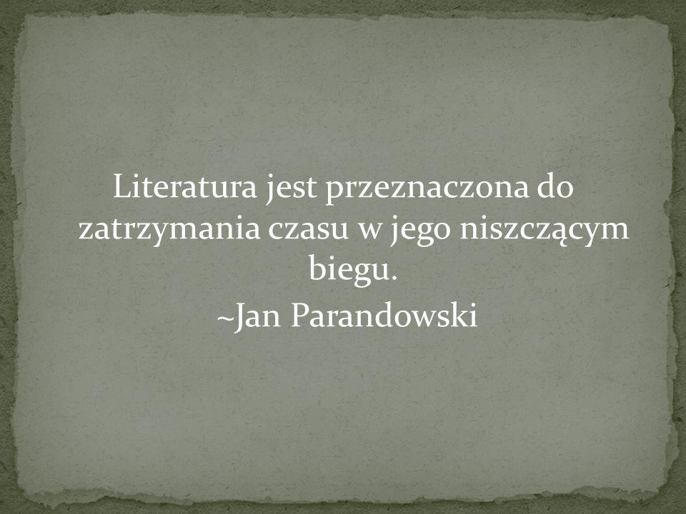 Literatura jest przeznaczona do zatrzymania czasu w jego niszczącym biegu. ~Jan Parandowski