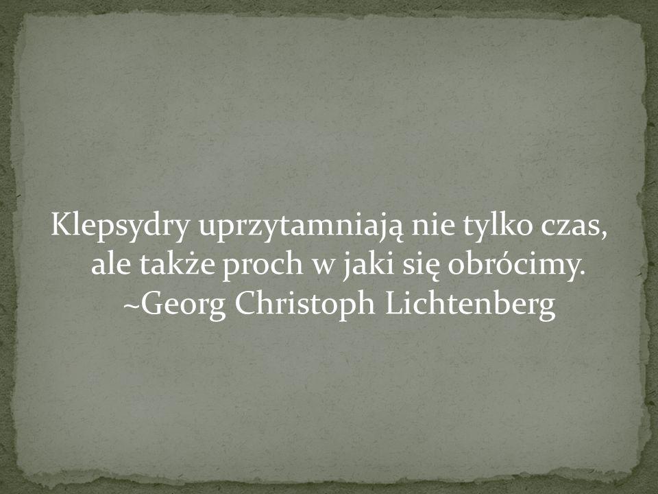 Klepsydry uprzytamniają nie tylko czas, ale także proch w jaki się obrócimy. ~Georg Christoph Lichtenberg