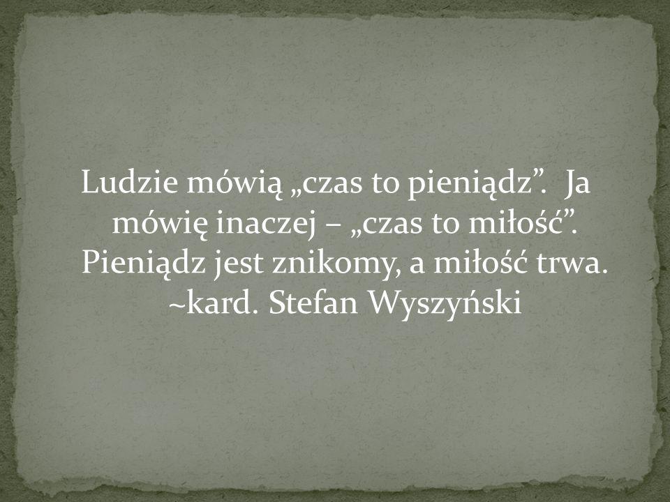 Ludzie mówią czas to pieniądz. Ja mówię inaczej – czas to miłość. Pieniądz jest znikomy, a miłość trwa. ~kard. Stefan Wyszyński