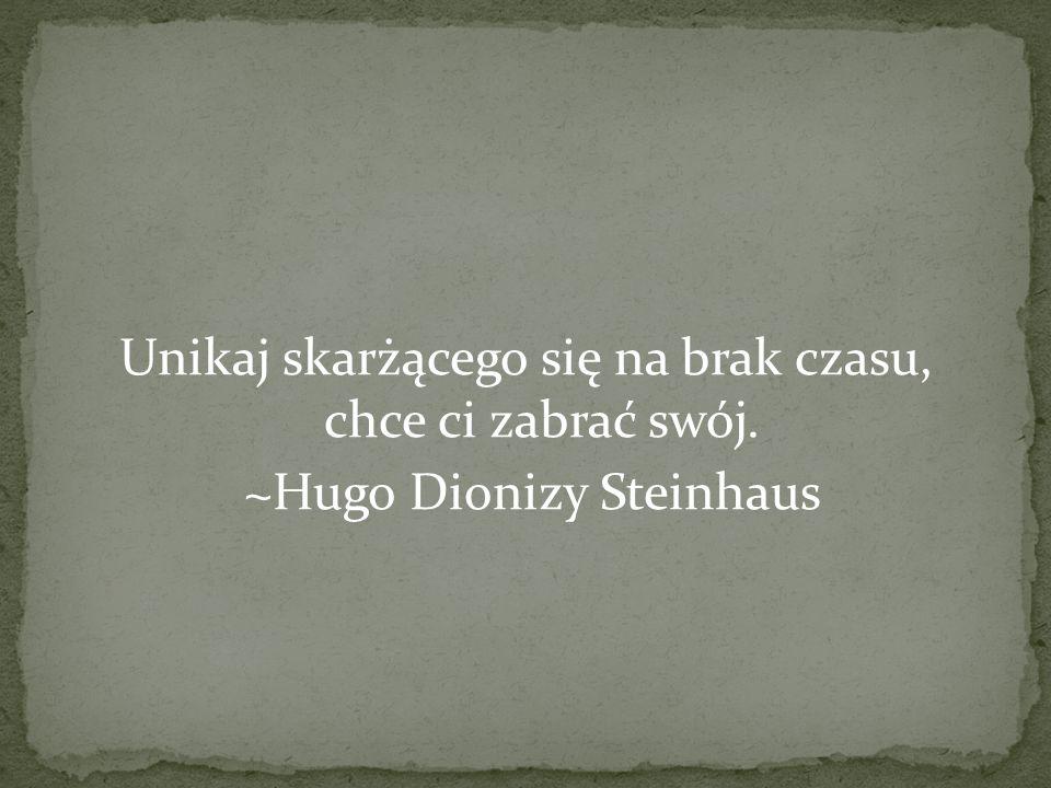 Unikaj skarżącego się na brak czasu, chce ci zabrać swój. ~Hugo Dionizy Steinhaus