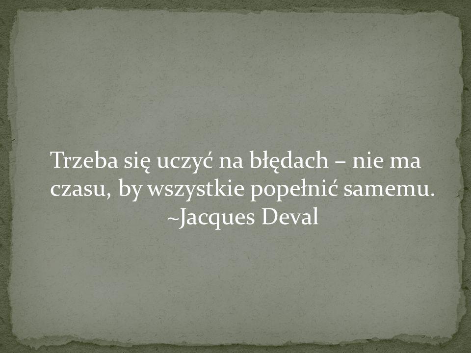 Trzeba się uczyć na błędach – nie ma czasu, by wszystkie popełnić samemu. ~Jacques Deval