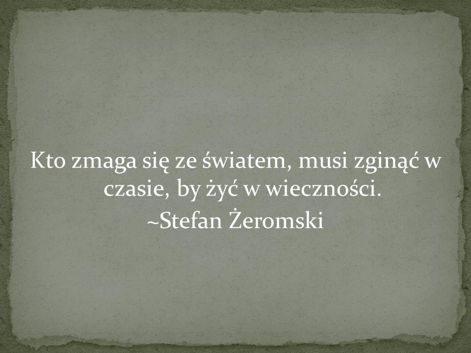 Kto zmaga się ze światem, musi zginąć w czasie, by żyć w wieczności. ~Stefan Żeromski