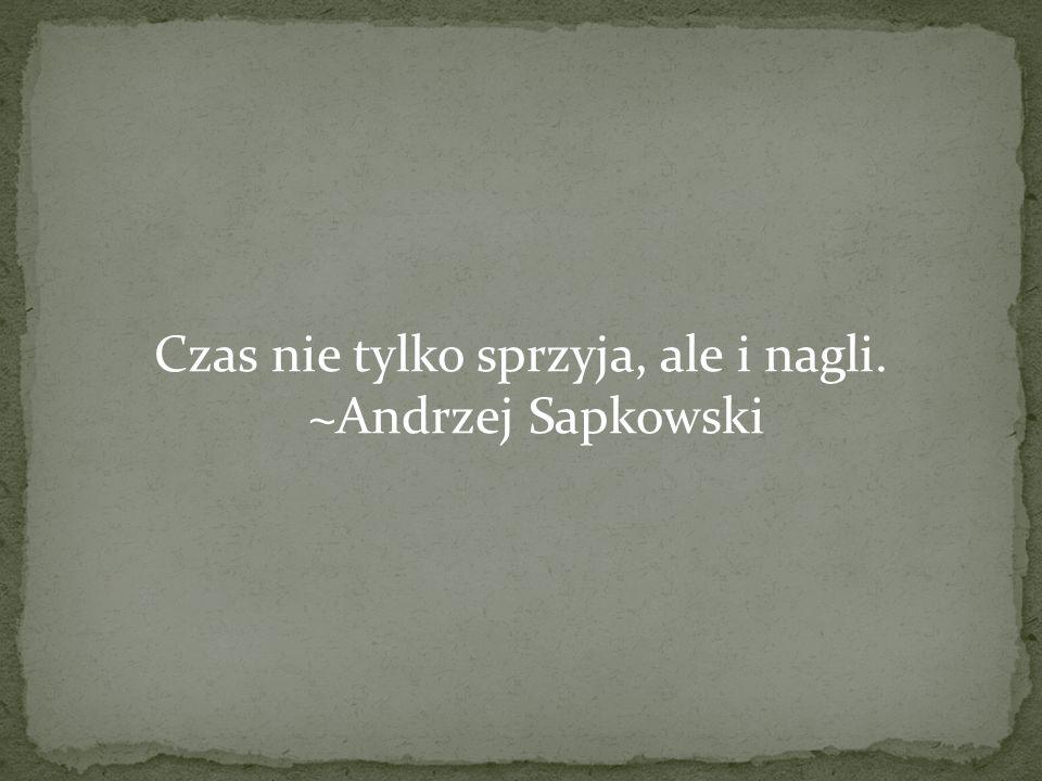 Czas nie tylko sprzyja, ale i nagli. ~Andrzej Sapkowski