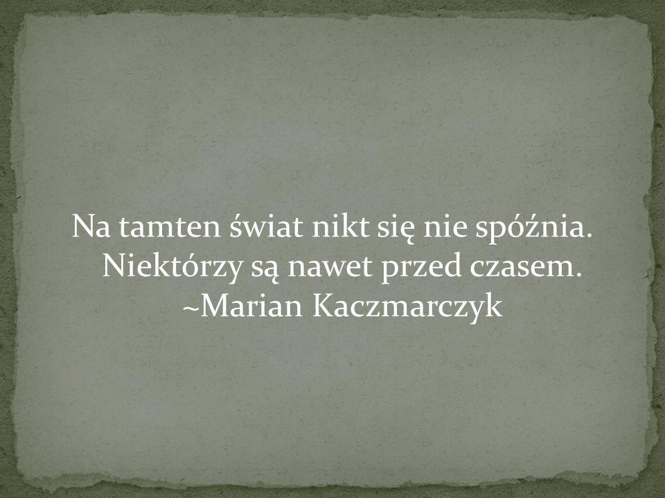 Na tamten świat nikt się nie spóźnia. Niektórzy są nawet przed czasem. ~Marian Kaczmarczyk