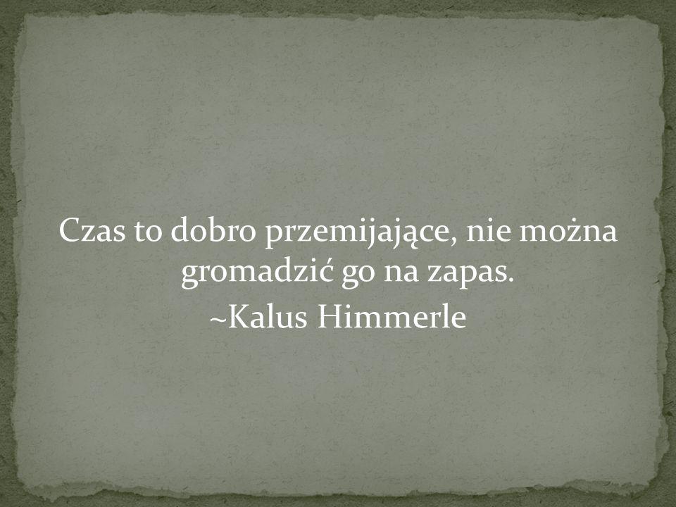 Czas to dobro przemijające, nie można gromadzić go na zapas. ~Kalus Himmerle