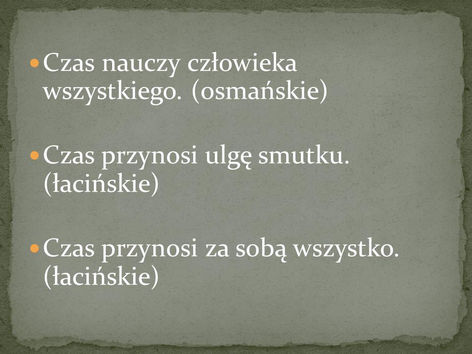 Czas nauczy człowieka wszystkiego. (osmańskie) Czas przynosi ulgę smutku. (łacińskie) Czas przynosi za sobą wszystko. (łacińskie)
