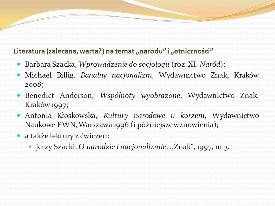 Literatura (zalecana, warta?) na temat narodu i etniczności Barbara Szacka, Wprowadzenie do socjologii (roz. XI. Naród); Michael Billig, Banalny nacjo