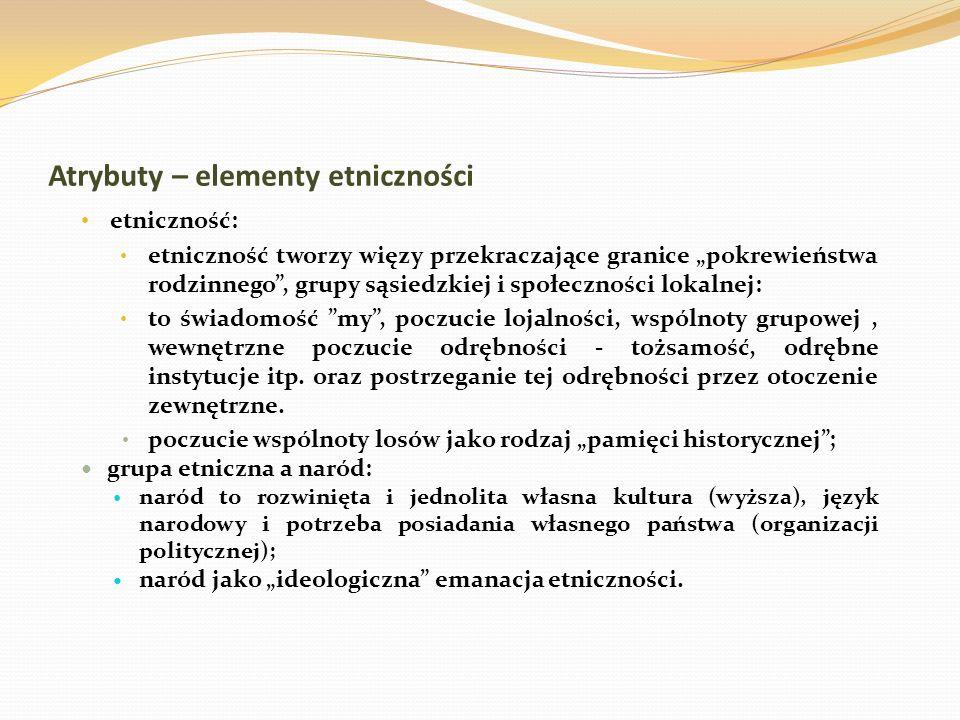 Atrybuty – elementy etniczności etniczność: etniczność tworzy więzy przekraczające granice pokrewieństwa rodzinnego, grupy sąsiedzkiej i społeczności