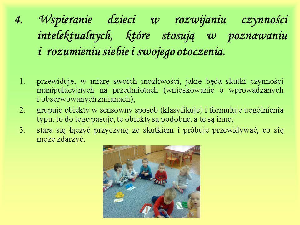 4. Wspieranie dzieci w rozwijaniu czynności intelektualnych, które stosują w poznawaniu i rozumieniu siebie i swojego otoczenia. 1.przewiduje, w miarę