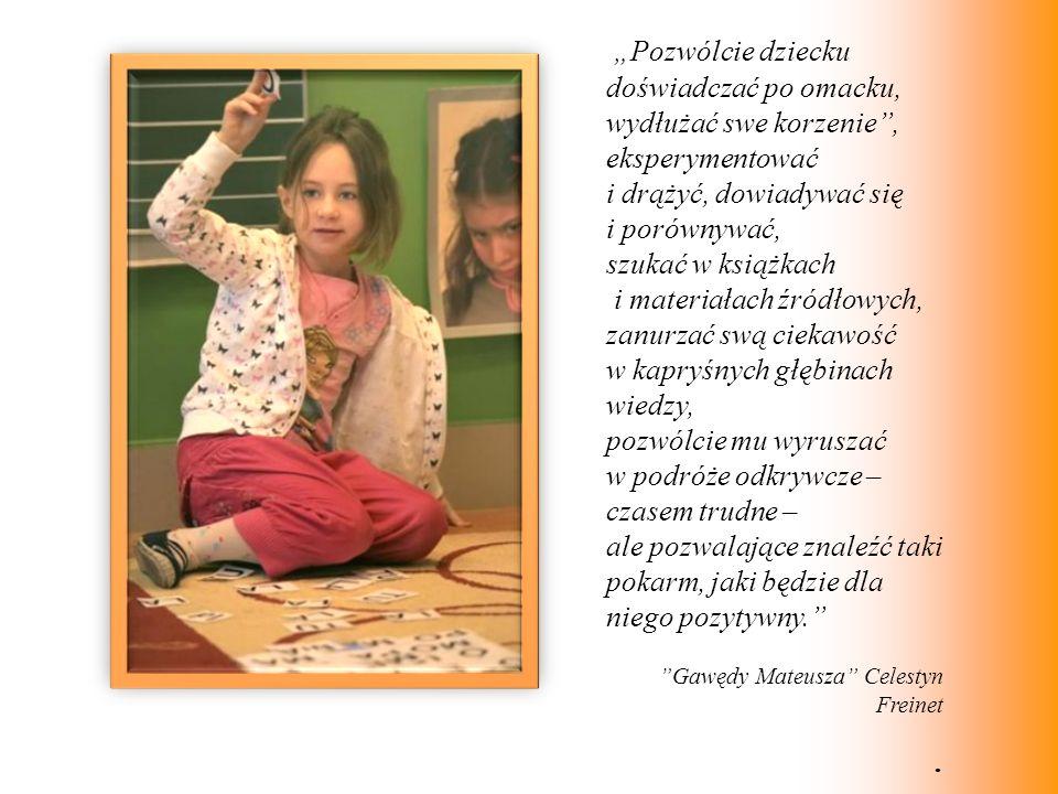 Pozwólcie dziecku doświadczać po omacku, wydłużać swe korzenie, eksperymentować i drążyć, dowiadywać się i porównywać, szukać w książkach i materiałac