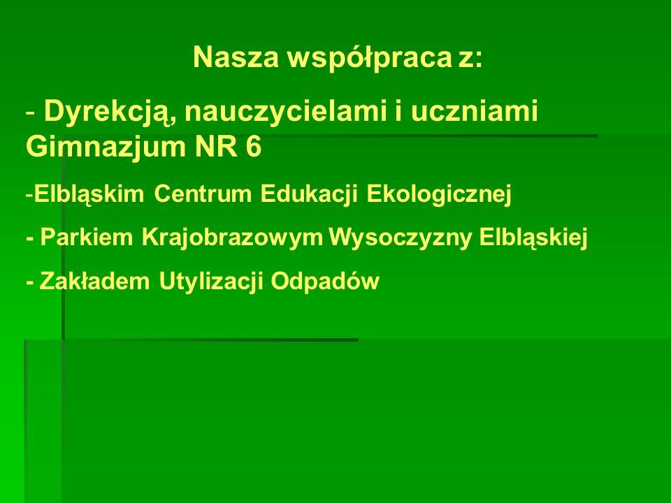 Nasza współpraca z: - Dyrekcją, nauczycielami i uczniami Gimnazjum NR 6 -Elbląskim Centrum Edukacji Ekologicznej - Parkiem Krajobrazowym Wysoczyzny Elbląskiej - Zakładem Utylizacji Odpadów
