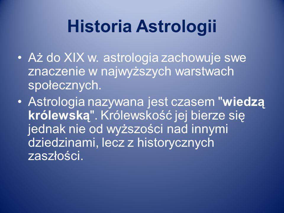 Historia Astrologii Aż do XIX w. astrologia zachowuje swe znaczenie w najwyższych warstwach społecznych. Astrologia nazywana jest czasem