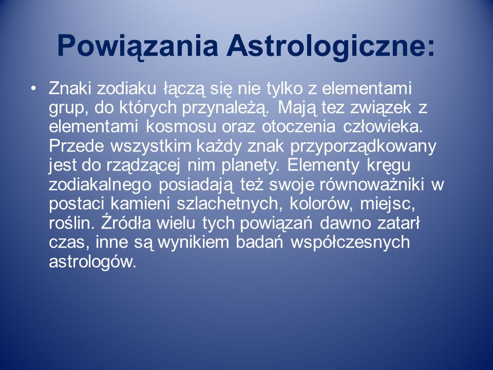 Powiązania Astrologiczne: Znaki zodiaku łączą się nie tylko z elementami grup, do których przynależą. Mają tez związek z elementami kosmosu oraz otocz