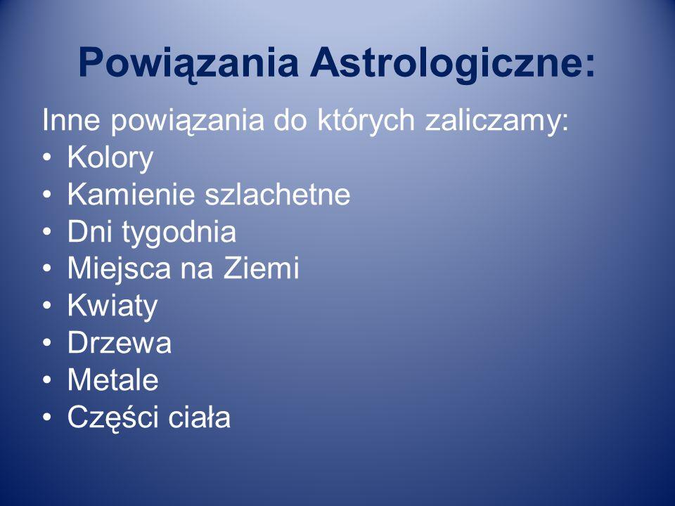 Powiązania Astrologiczne: Inne powiązania do których zaliczamy: Kolory Kamienie szlachetne Dni tygodnia Miejsca na Ziemi Kwiaty Drzewa Metale Części c