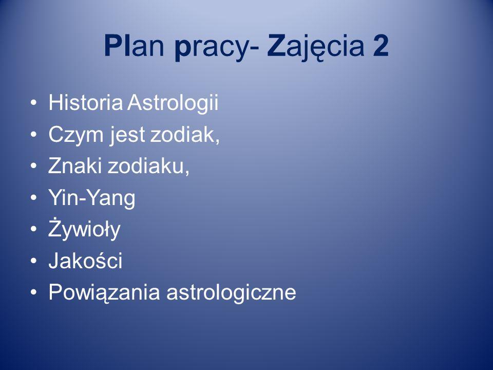 Plan pracy- Zajęcia 2 Historia Astrologii Czym jest zodiak, Znaki zodiaku, Yin-Yang Żywioły Jakości Powiązania astrologiczne
