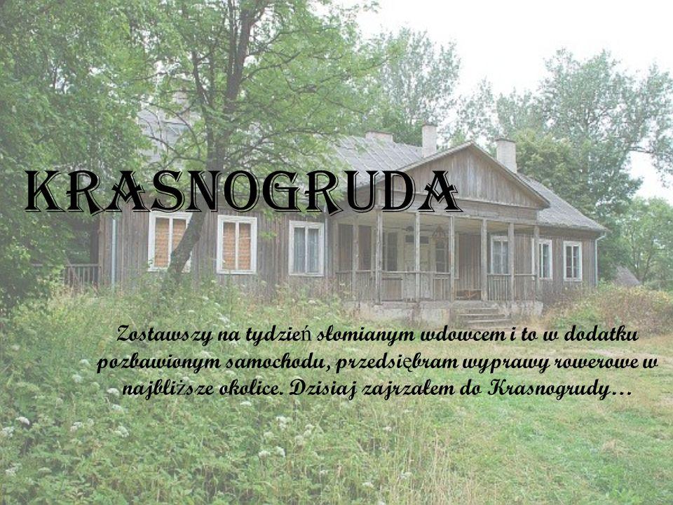 Krasnogruda Zostawszy na tydzie ń słomianym wdowcem i to w dodatku pozbawionym samochodu, przedsi ę bram wyprawy rowerowe w najbli ż sze okolice.