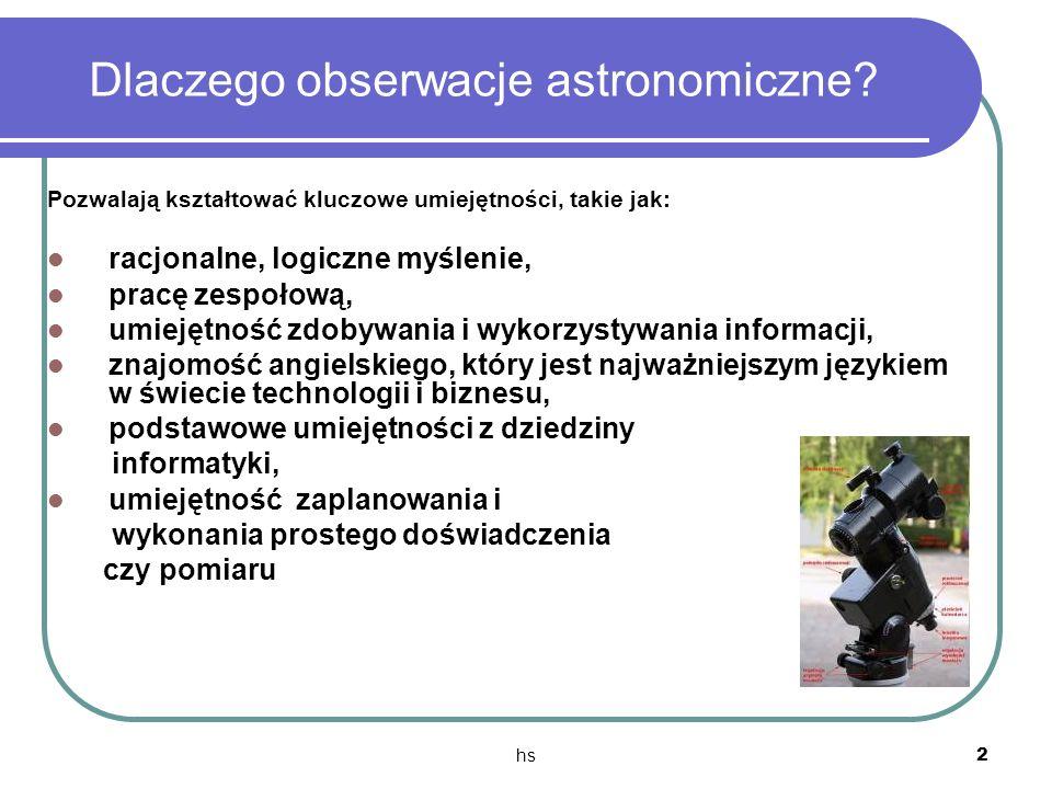 hs 2 Dlaczego obserwacje astronomiczne? Pozwalają kształtować kluczowe umiejętności, takie jak: racjonalne, logiczne myślenie, pracę zespołową, umieję