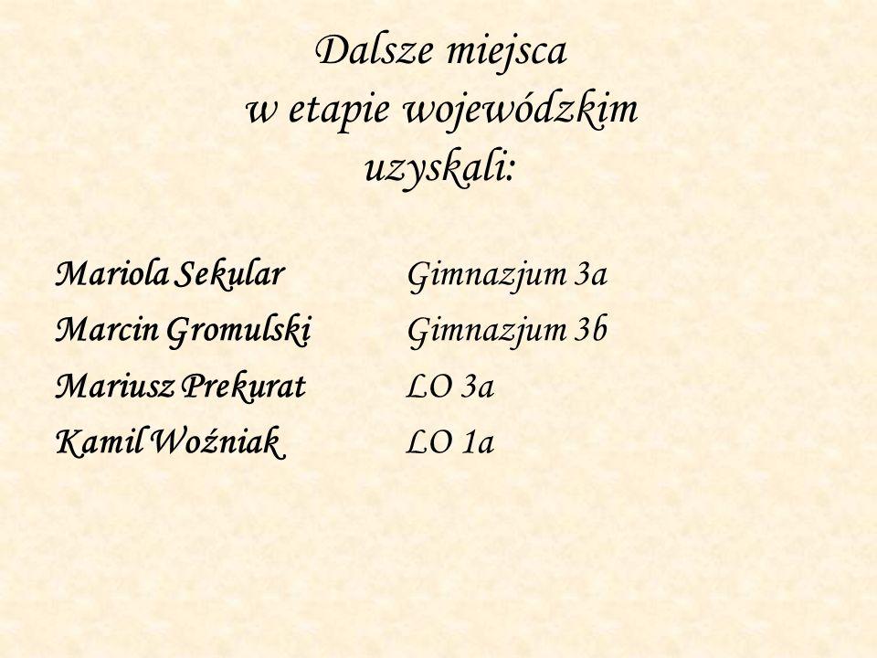 Dalsze miejsca w etapie wojewódzkim uzyskali: Mariola SekularGimnazjum 3a Marcin GromulskiGimnazjum 3b Mariusz PrekuratLO 3a Kamil WoźniakLO 1a