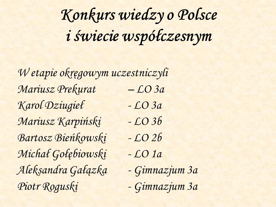 Konkurs wiedzy o Polsce i świecie współczesnym W etapie okręgowym uczestniczyli Mariusz Prekurat – LO 3a Karol Dziugieł- LO 3a Mariusz Karpiński- LO 3