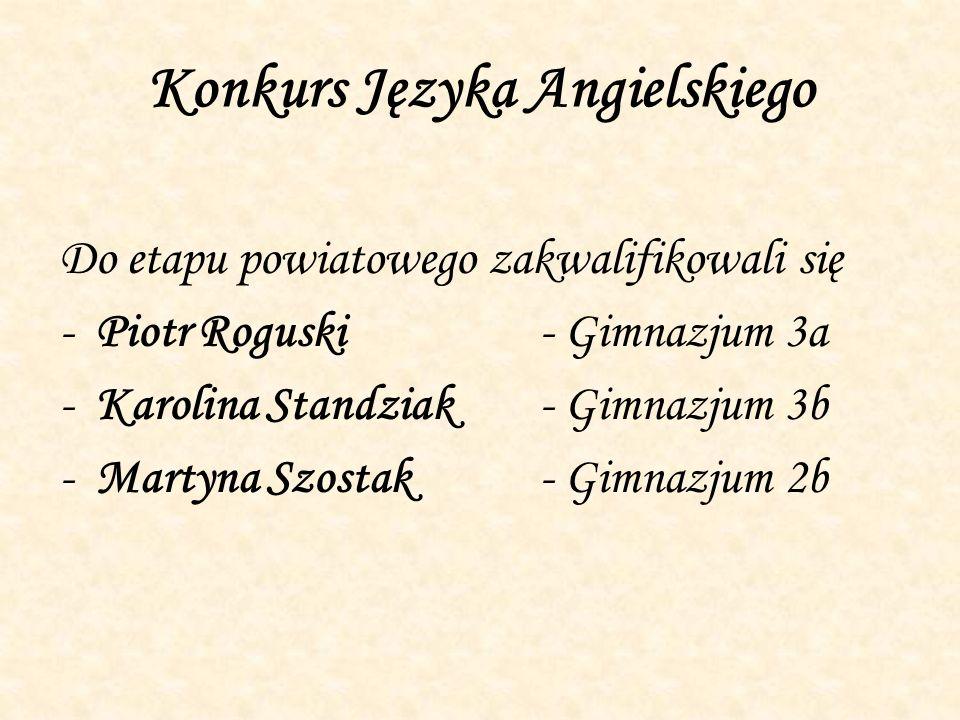 Konkurs Języka Angielskiego Do etapu powiatowego zakwalifikowali się -Piotr Roguski- Gimnazjum 3a -Karolina Standziak- Gimnazjum 3b -Martyna Szostak-