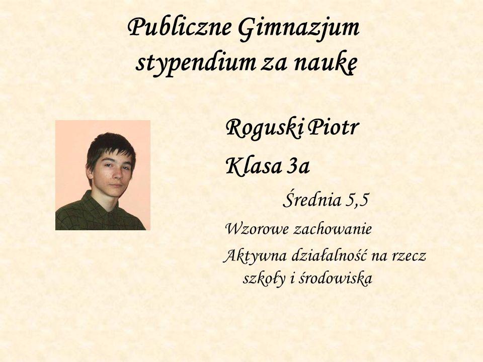 Publiczne Gimnazjum stypendium za naukę Roguski Piotr Klasa 3a Średnia 5,5 Wzorowe zachowanie Aktywna działalność na rzecz szkoły i środowiska