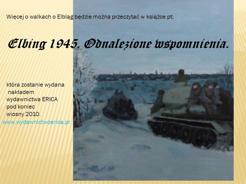 Więcej o walkach o Elbląg będzie można przeczytać w książce pt: Elbing 1945. Odnalezione wspomnienia. która zostanie wydana nakładem wydawnictwa ERICA